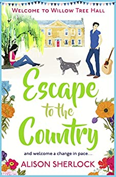 Escape to the Country: A perfect feel-good read to escape with.: A perfect feel-good read to escape with. (Welcome to Willow Tree Hall) by [Sherlock, Alison]