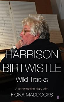 Harrison Birtwistle: Wild Tracks - A Conversation Diary with Fiona Maddocks by [Maddocks, Fiona, Birtwistle, Harrison]