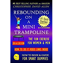 REBOUNDING ON A MINI TRAMPOLINE - THE FUN EXERCISE FOR WOMEN & MEN - 2016 EDITION - HOW TO DO VIDEO LINKS INSIDE (Rebounder, Rebound, Aerobics, Quick Workout) ... (HOW TO BOOK & GUIDE FOR SMART DUMMIES 3)
