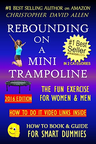 REBOUNDING ON A MINI TRAMPOLINE - THE FUN EXERCISE FOR WOMEN & MEN - 2016 EDITION - HOW TO DO VIDEO LINKS INSIDE (Rebounder, Rebound, Aerobics, Quick Workout) ... GUIDE FOR SMART DUMMIES 3) (English Edition)