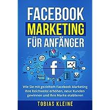 Facebook Marketing für Anfänger: Wie Sie mit gezieltem Facebook Marketing Ihre Reichweite erhöhen, neue Kunden gewinnen und Ihre Marke etablieren.