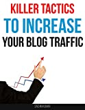 KILLER TACTICS TO INCREASE YOUR BLOG TRAFFIC: Actionable Ideas For Driving Traffic To Your Website Blog