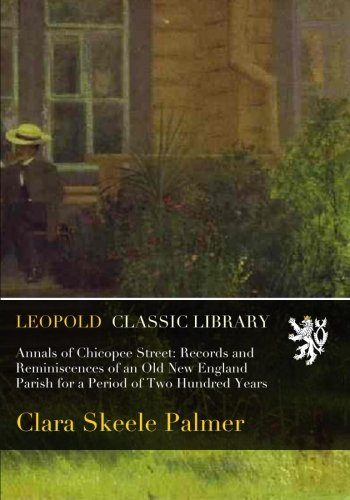 Annals of Chicopee Street: Records and Reminiscences of an Old New England Parish for a Period of Two Hundred Years por Clara Skeele Palmer