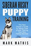 Siberian Husky Puppy Training: The New Owner's Guide to Taking Care of and Training Your New Family Member (Siberian Husky Puppy Training Guides Book 1)