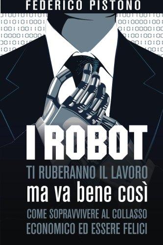 i-robot-ti-ruberanno-il-lavoro-ma-va-bene-cosi-come-sopravvivere-al-collasso-economico-ed-essere-fel