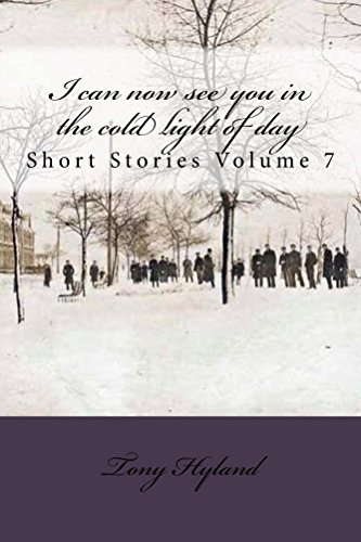 I can now see you in the cold light of day: Short Stories Volume 7