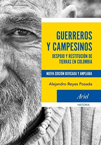 Guerreros y campesinos: Despojo y restitución de tierras en Colombia.  Nueva edición revisada y ampliada por Alejandro Reyes Posada