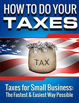 SMALL BUSINESS: How to Do Your Taxes: Taxes for Small Business - The Fastest & Easiest Way Possible (Accounting Books, Taxes, Tax, Accounting Made Simple) for Dummies, Accounting for Dummies, Taxes by [Weiksnar, John]