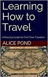 Learning How to Travel: A Practical Guide for First Time Travelers