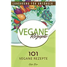 Vegane Rezepte: 101 vegane Rezepte Ernährung für Anfänger
