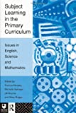 Subject Learning in the Primary Curriculum: Issues in English, Science and Maths: Issues in English, Science and Mathematics