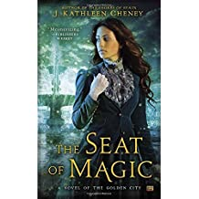 The Seat of Magic: A Novel of the Golden City by J. Kathleen Cheney (2015-07-07)