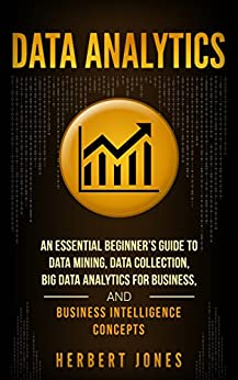 Data Analytics: An Essential Beginner's Guide To Data Mining, Data Collection, Big Data Analytics For Business, And Business Intelligence Concepts by [Jones, Herbert]
