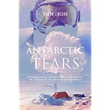 Antarctic Tears: Determination, adversity, and the pursuit of a dream at the bottom of the world (English Edition)