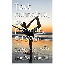 Tout connaître, ou presque, du yoga: et le pratiquer, avec la méthode Cool. (la vie augmentée t. 3)