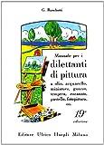 Manuale per i dilettanti di pittura a olio, acquarello, miniatura, guazzo, tempera, encausto, pastello, fotopittura ecc.