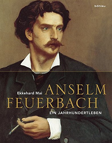 Anselm Feuerbach (1829-1880): Ein Jahrhundertleben