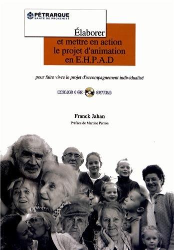 Elaborer et mettre en action le projet d'animation en EHPAD : Guide méthodologique pour faire vivre le projet d'accompagnement individualisé (1Cédérom) par Franck Jahan