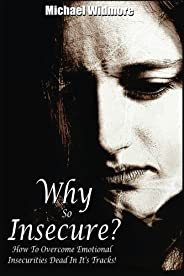 Why So Insecure?: How To Overcome Emotional Insecurities Dead In It's Tracks!