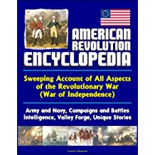 American Revolution Encyclopedia - Sweeping Account of All Aspects of the Revolutionary War (War of Independence) - Army and Navy, Campaigns and Battles, ... Forge, Unique Stories (English Edition)