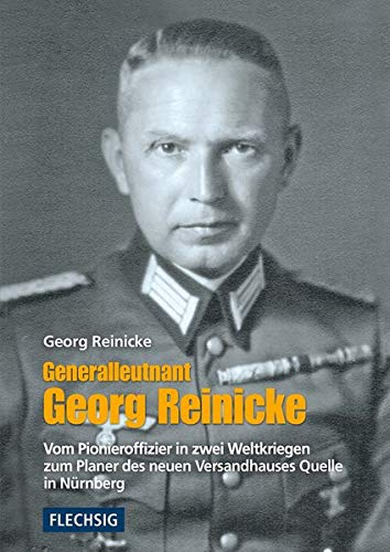 Generalleutnant Georg Reinicke: Vom Pionieroffizier in zwei Weltkriegen zum Planer des neuen Versandhauses Quelle in Nürnberg (Flechsig - Geschichte/Zeitgeschichte)