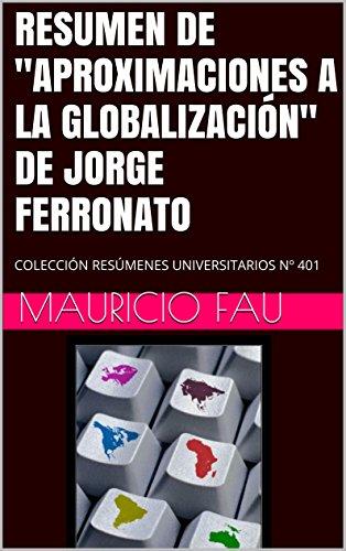 """RESUMEN DE """"APROXIMACIONES A LA GLOBALIZACIÓN"""" DE JORGE FERRONATO: COLECCIÓN RESÚMENES UNIVERSITARIOS Nº 401"""