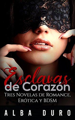 Esclavas de Corazón: Tres Novelas de Romance, Erótica y BDSM (Colección de Romántica y Erótica BDSM) por Alba Duro