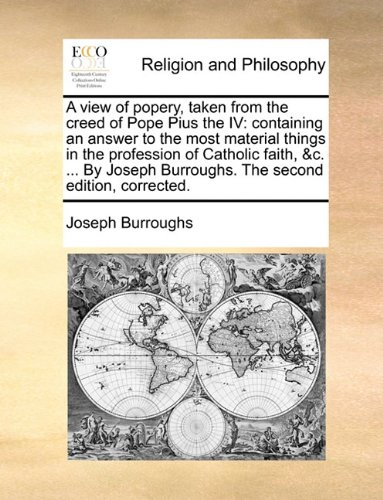 A view of popery, taken from the creed of Pope Pius the IV: containing an answer to the most material things in the profession of Catholic faith, &c. ... Burroughs. The second edition, corrected.