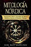 Mitología Nórdica: Fascinantes Mitos y leyendas de dioses Nórdicos, héroes y Creencias Vikingas (Spanish Edition)