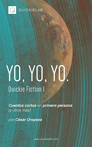 Yo, yo, yo.: Cuentos en primera persona (y otros más). (QuickieFiction nº 1) por César Oropeza