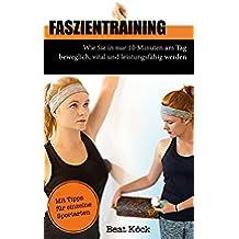 Faszientraining: Wie Sie in nur 10 Minuten am Tag beweglich, vital und leistungsfähig werden (German Edition)