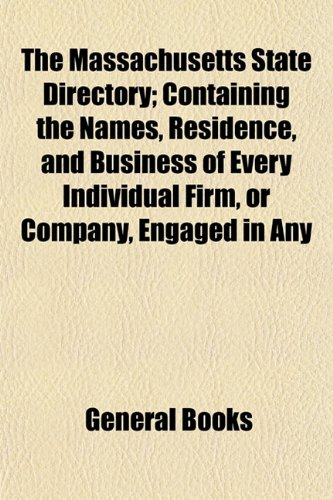 The Massachusetts State Directory; Containing the Names, Residence, and Business of Every Individual Firm, or Company, Engaged in Any