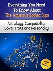 Everything You Need to Know About The Aquarius Zodiac Sign - Astrology, Compatibility, Love, Traits And Personality (Everything You Need to Know About Zodiac Signs Book 10) (English Edition)