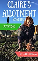 Potatoes: Everything You Need To Know To Grow Your Own (Claire's Allotment Essentials)