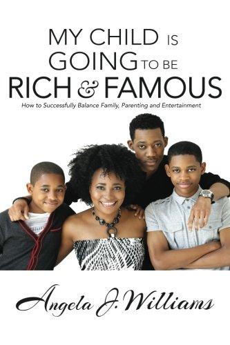 My Child Is Going To Be Rich & Famous: How to Successfully Balance Family, Parenting and Entertainment
