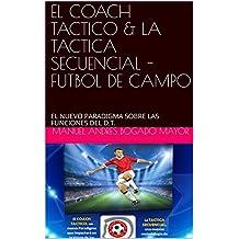 EL COACH TACTICO & LA TACTICA SECUENCIAL - FUTBOL DE CAMPO: EL NUEVO PARADIGMA SOBRE LAS FUNCIONES DEL D.T. (Spanish Edition)