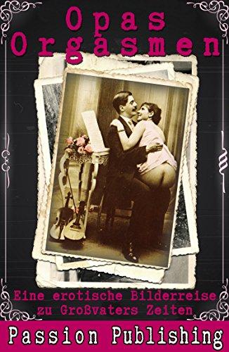 Opas Orgasmen: Eine erotische Bilderreise zu Großvaters Zeiten (Klassiker der Erotik 45) (Zeit, Reisen, Erotik)