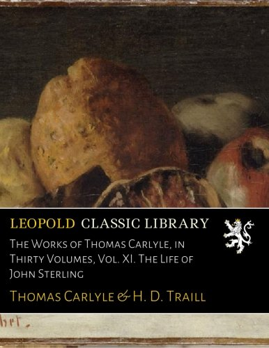 The Works of Thomas Carlyle, in Thirty Volumes, Vol. XI. The Life of John Sterling
