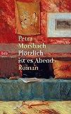 Plötzlich ist es Abend: Roman - Petra Morsbach