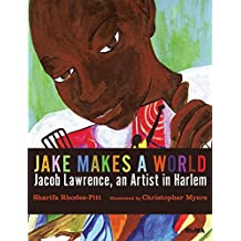 Jake Makes a World : Jacob Lawrence, A Young Artist in Harlem
