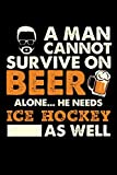 A Man Cannot Survive On Beer Alone He Needs Ice Hockey As Well: Daily Journal 100 page 6 x 9 for sport lovers or beer drinkers perfect for him to jot down his ideas and notes