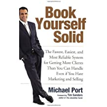 Book Yourself Solid: The Fastest, Easiest, and Most Reliable System for Getting More Clients Than Yo: Written by Michael Port, 2008 Edition, Publisher: John Wiley & Sons [Paperback]
