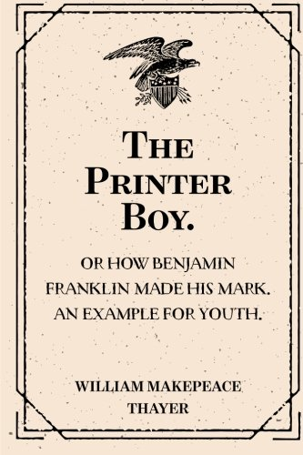 The Printer Boy.: Or How Benjamin Franklin Made His Mark. An Example for Youth.
