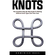 Knots: The Complete Step-By-Step Guide To Making Different Knot Types And Their Uses (English Edition)
