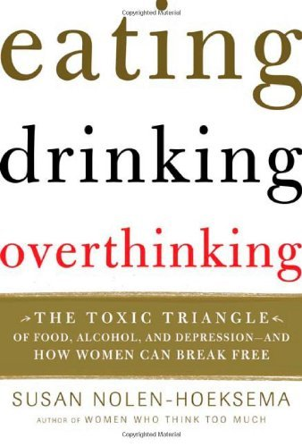 Eating, Drinking, Overthinking: The Toxic Triangle of Food, Alcohol, and Depression--and How Women Can Break Free by Susan Nolen-Hoeksema (2005-12-27)