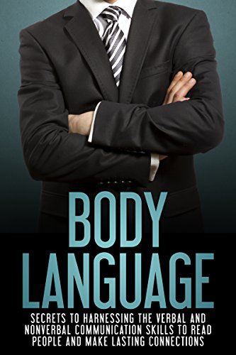 Body Language: Secrets to Harnessing the Verbal and Nonverbal Communication Skills to Read People and Make Lasting Connections (Interpersonal Relationships, ... Business Communication) (English Edition)