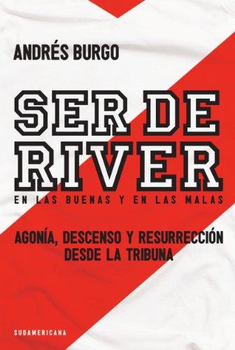 Ser de River. En las buenas y en las malas: Agonía, descenso y resurrección desde la tribuna por Andrés Burgo