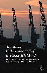 Independence of the Scottish Mind: Elite Narratives, Public Spaces and the Making of a Modern Nation