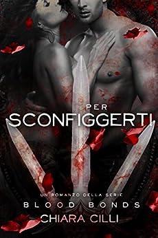 Per Sconfiggerti (Blood Bonds #6) (Italian Edition) by [Chiara Cilli]