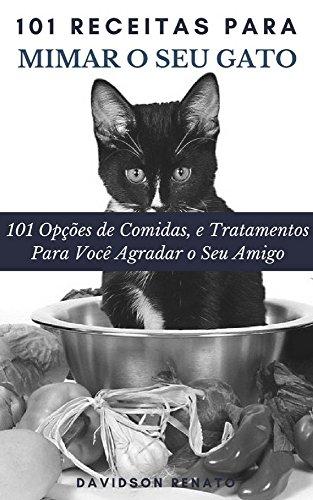 101 Receitas Para Mimar O Seu Gato: 101 Opções de Comidas, e Tratamentos  Para Você Agradar o Seu Amigo (Portuguese Edition) por Davidson Renato